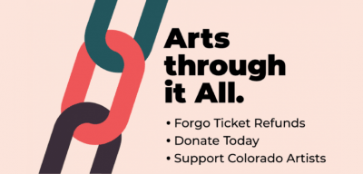 Arts through it all. Forgo ticket refunds. Donate today. Support Colorado artists.