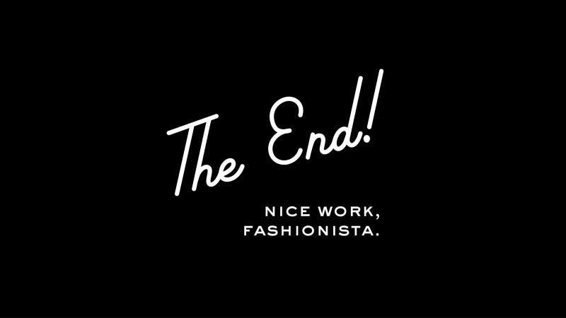 The End! Nice work, fashionista.