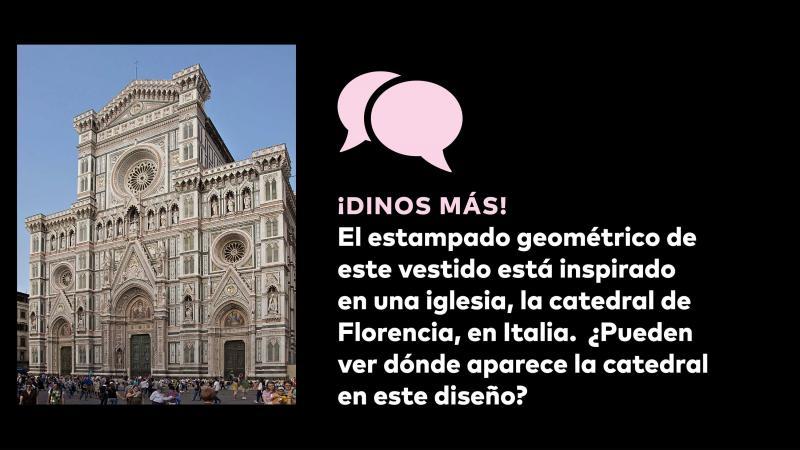 ¡Dinos mas! El estampado geométrico de este vestido está inspirado en una iglesia, la catedral de Florencia, en Italia. ¿Pueden ver dónde aparace la catedral en este diseño?