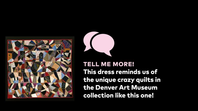 Tell me more! This dress reminds us of the unique crazy quilts in the Denver Art Museum collection like this one.